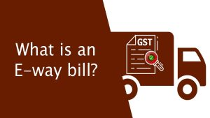 What is an E-way bill?