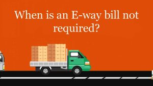 When is an E-way bill not required?