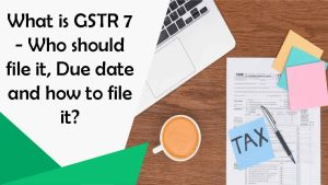What is GSTR 7 – Who should file it, Due date and how to file it?
